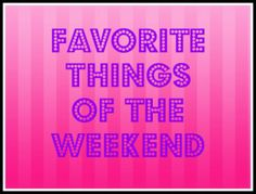 Weekend in Review and My Favorite Things of the Weekend