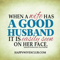 """""""When a wife has a good husband, it is easily seen on her face."""" -Johann Wolfgang Von Goethe"""