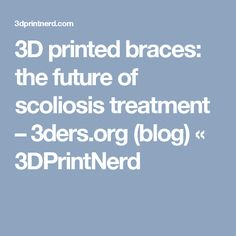 3D printed braces: the future of scoliosis treatment – 3ders.org (blog) «  3DPrintNerd