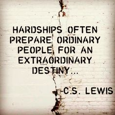 Hardships often prepare ordinary people for an extraordinary destiny. C.S. Lewis