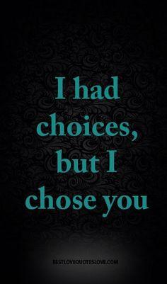I had choices, but I chose you