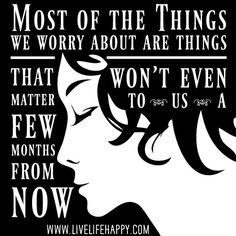 Most of the things we worry about are things that won't even matter to us a few months from now.