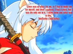 There was no place for me, so I had to make one for myself, and then I realized, I had a place, but I was the only one in it.  I didn't know any other way to live.  ~InuYasha (InuYasha)