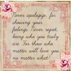 Never apologize for showing feeling. Never regret being who you truly are.  For those who matter will love you no matter what!