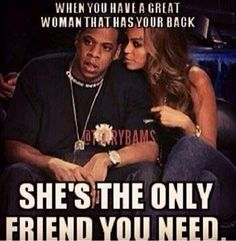 When you have a great woman that has your back she's the only friend you need.