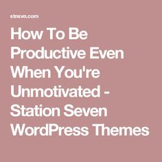 How To Be Productive Even When You're Unmotivated - Station Seven WordPress Themes