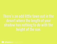 There's an odd little town out in the desert where the length of your shadow has nothing to do with the height of the sun.
