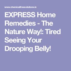 EXPRESS Home Remedies - The Nature Way!: Tired Seeing Your Drooping Belly!