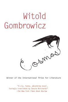 Cosmos, Witold Gombrowicz    When Witold and Fuks, two young men living and working in Warsaw, come across a sparrow deliberately hanged in a tree, they are stunned. They begin to examine their world in a fervor, looking for answers everywhere, as young men tend to do — in snatches of overheard conversation, in a line on the ceiling — as they try to track down the dear sparrow's killer. Existential, angsty, rambunctious, and Polish   -need to read