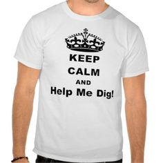 keep calm and help me dig! t-shirt