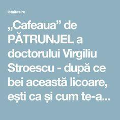 """""""Cafeaua"""" de PĂTRUNJEL a doctorului Virgiliu Stroescu - după ce bei această licoare, ești ca și cum te-ai fi sculat din somn Remedies, Healthy Recipes, Healthy Food, Romania, House, Medicine, Health Recipes, Healthy Food Recipes, Healthy Foods"""
