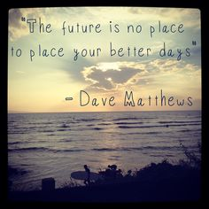 """""""The future is no place to place your better days""""       - Dave Matthews"""