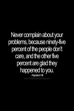 Never complain about your problems, because ninety-five percent of the people don't care, and the other five percent are glad they happened to you. - Napoleon Hill #tmj #themindsetjourney #napoleonhill #complain #whine #grumble #moan #envy #envious #jealous #covet #covetous #desire #desirous #wish #hope #overcome #encourage #inspire #motivate