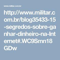http://www.militar.com.br/blog35433-15-segredos-sobre-ganhar-dinheiro-na-Internet#.WC9Smn18GDw