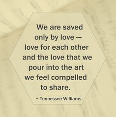 """We are saved only by love — love for each other and the love that we pour into the art we feel compelled to share."" ~ Tennessee Williams #quote"