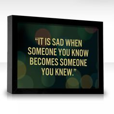 """""""It is sad when someone you know becomes someone you knew."""" Sadly I found this out recently."""