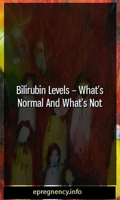 Bilirubin Levels – What's Normal And What's Not  #maternity #parenting