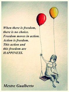 """""""Quando há liberdade, não há escolha.  A liberdade se move na ação. Ação é liberdade. Essa ação e liberdade são ALEGRIA.""""//////////  """"Cuando hay libertad, no hay otra opción. La libertad se mueve a la acción. La acción es la libertad. Esta acción y libertad son ALEGRÍA.""""  //// Satsang Mestre Gualberto"""