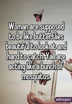Woman are supposed to be like butterflies beautiful to look at and hard to catch. Yall are acting like a bunch of mosquitos.