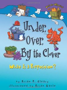 Under, Over, by the Clover: What Is a Preposition? (Words Are Categorical) by Brian P. Cleary,http://www.amazon.com/dp/1575052016/ref=cm_sw_r_pi_dp_A9Ghsb0FVAH3V9RJ