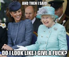 And then I said do i look like i give a fuck? - And then I said do i look like i give a fuck?  Inappropriate Joke Queen Elizabeth
