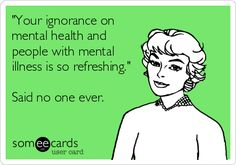 """Your ignorance on mental health and people with mental illness is so refreshing."" Said no one ever. 