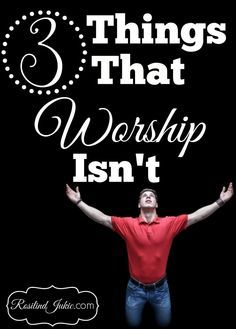 Here are three things that worship isn't.
