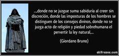 ...,donde no se juzgue suma sabiduría al creer sin discreción, donde las imposturas de los hombres se distinguen de los consejos divinos, donde no se juzga acto de religión y piedad sobrehumana el pervertir la ley natural,... (Giordano Bruno)