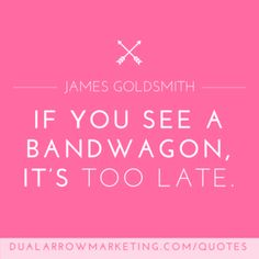 If you see a bandwagon, it's too late. A quote from James Goldsmith, featured on the motivational quotes page at DualArrowMarketing.com/quotes