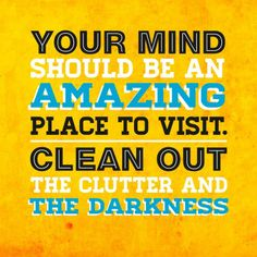 Your mind should be an amazing place to visit...Clean out the clutter and the darkness.