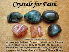 Top Recommended Crystals: Emerald, Labradorite, or Imperial Golden Topaz.  Additional Crystal Recommendations: Pearl, Opal Fire, Orthoclase, or Sapphire.  Faith is associated with the Crown chakra.