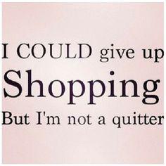 NEVER QUIT SHOPPING!