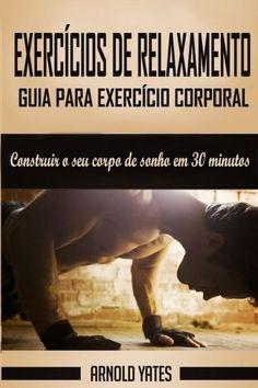 Calistenia: Guia para exercício corporal completo, construir o seu corpo de sonho em 30 minutos: Exe