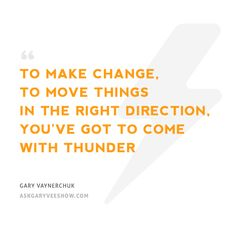 To make change, to move things in the right direction, you've got to come with thunder. - Gary Vaynerchuk. #askgaryvee #hustle