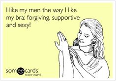 I like my men the way I like my bra: forgiving, supportive and sexy! | Flirting Ecard | someecards.com