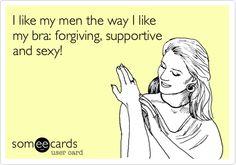 I like my men the way I like my bra: forgiving, supportive and sexy!