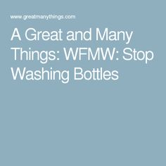 A Great and Many Things: WFMW: Stop Washing Bottles