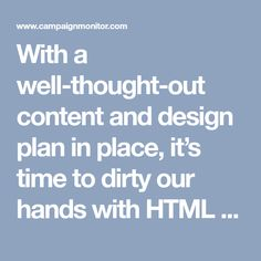 With a well-thought-out content and design plan in place, it's time to dirty our hands with HTML and CSS.