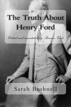 The Truth About Henry Ford by Sarah T. Bushnell. $19.95. Publisher: Genesis Creations Entertainment (July 11, 2012). Publication: July 11, 2012