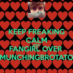 KEEP FREAKING CALM AND FANGIRL OVER MUNCHINGBROTATO - KEEP CALM ...