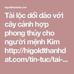 Tài lộc dồi dào với cây cảnh hợp phong thủy cho người mệnh Kim  http://higoldthanhdat.com/tin-tuc/tai-loc-doi-dao-voi-cay-canh-hop-phong-thuy-cho-nguoi-menh-kim-78.html