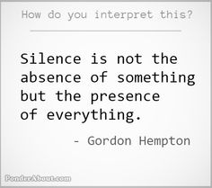 """Silence is not the absence of something but the presence of everything."" -Gordon Hempton"