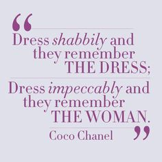 """Dress shabbily and they remember the dress: Dress impeccably and they remember the woman."" -Coco Chanel"