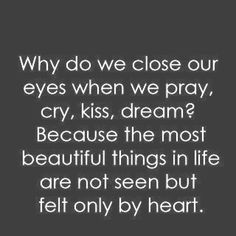 Why do we close our eyes when we pray, cry, kiss, dream? Because the most beautiful things in life are not seen but felt only by heart. ~ Close your eyes and feel.