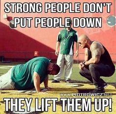 Strong people don't put people down they lift them up