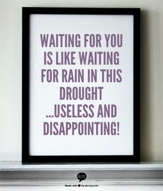 Waiting for you is like waiting for rain in this drought ...useless and disappointing!