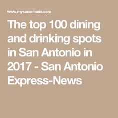 The top 100 dining and drinking spots in San Antonio in 2017 - San Antonio Express-News