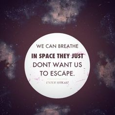 We can breathe in space, they just don't want us to escape. - Enter Shikari
