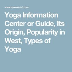 Yoga Information Center or Guide, Its Origin, Popularity in West, Types of Yoga
