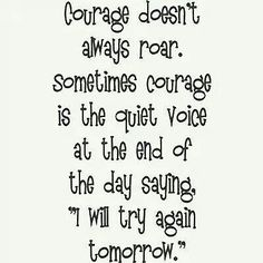 Courage doesn't always roar. Sometimes courage is the quiet voice at the end of the day saying, I will try again.
